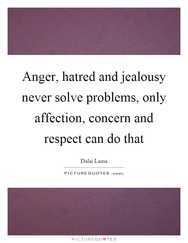 Anger, hatred and jealousy never solve problems, only affection, concern and respect can do that Picture Quote #1