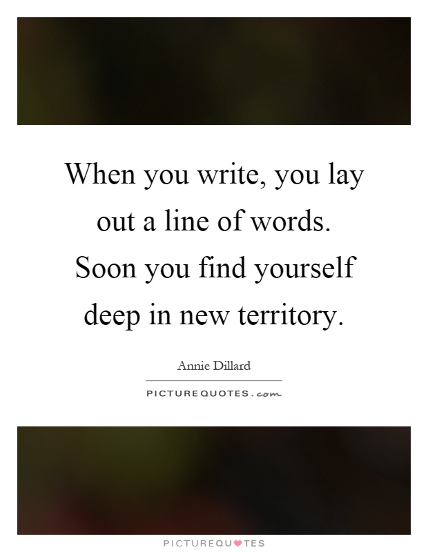 When you write, you lay out a line of words. Soon you find yourself deep in new territory Picture Quote #1