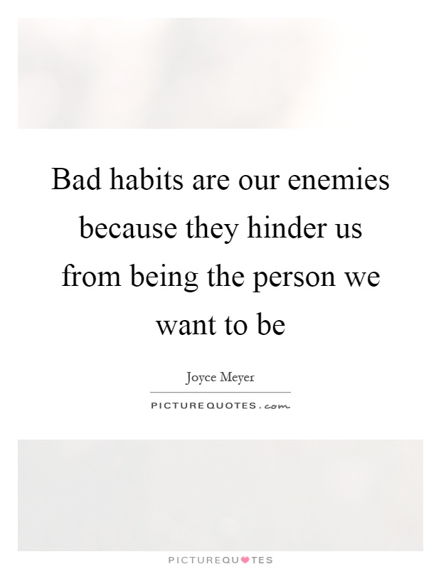 Bad habits are our enemies because they hinder us from being the person we want to be Picture Quote #1