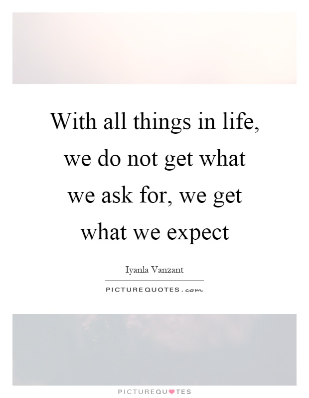 With all things in life, we do not get what we ask for, we get what we expect Picture Quote #1