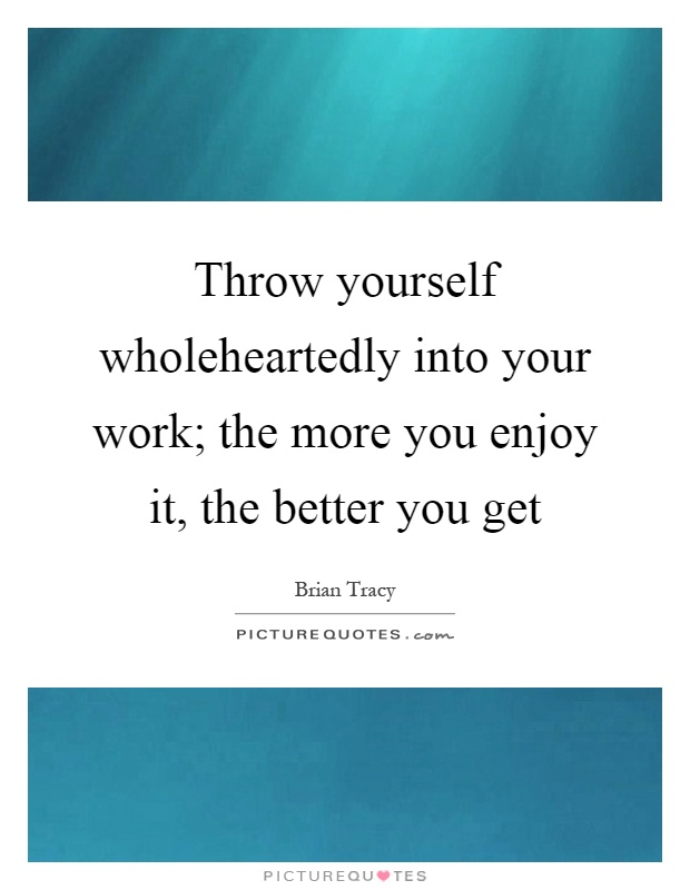 Throw yourself wholeheartedly into your work; the more you enjoy it, the better you get Picture Quote #1