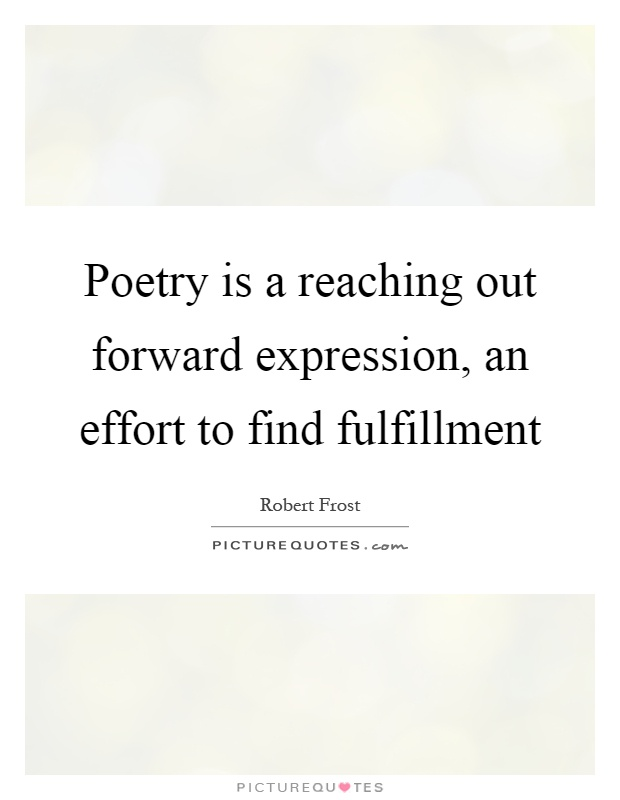 Poetry is a reaching out forward expression, an effort to find fulfillment Picture Quote #1