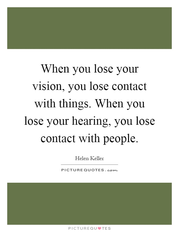 When you lose your vision, you lose contact with things. When you lose your hearing, you lose contact with people Picture Quote #1