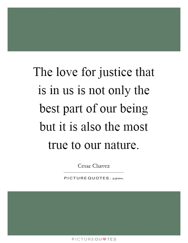 The love for justice that is in us is not only the best part of our being but it is also the most true to our nature Picture Quote #1