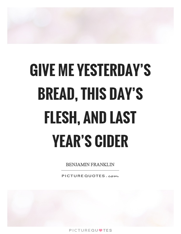 Give me yesterday's bread, this day's flesh, and last year's cider Picture Quote #1