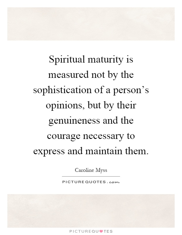 Spiritual maturity is measured not by the sophistication of a person's opinions, but by their genuineness and the courage necessary to express and maintain them Picture Quote #1
