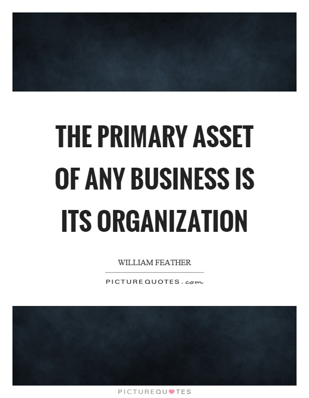 The primary asset of any business is its organization Picture Quote #1
