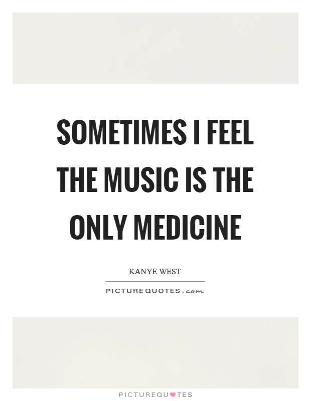 Sometimes I feel the music is the only medicine Picture Quote #1