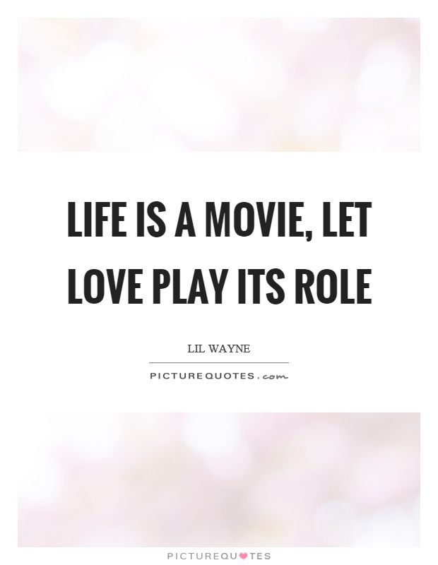 Life is a movie, let love play its role Picture Quote #1