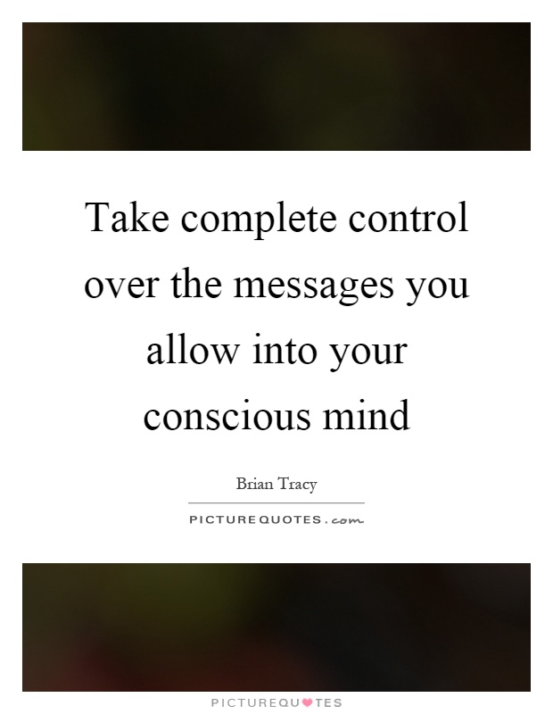 Take complete control over the messages you allow into your conscious mind Picture Quote #1