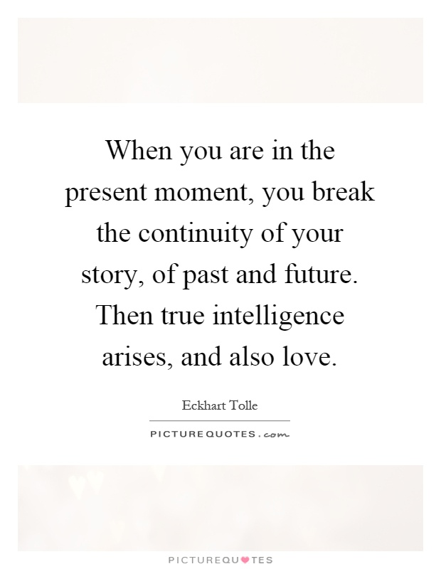 When you are in the present moment, you break the continuity of your story, of past and future. Then true intelligence arises, and also love Picture Quote #1