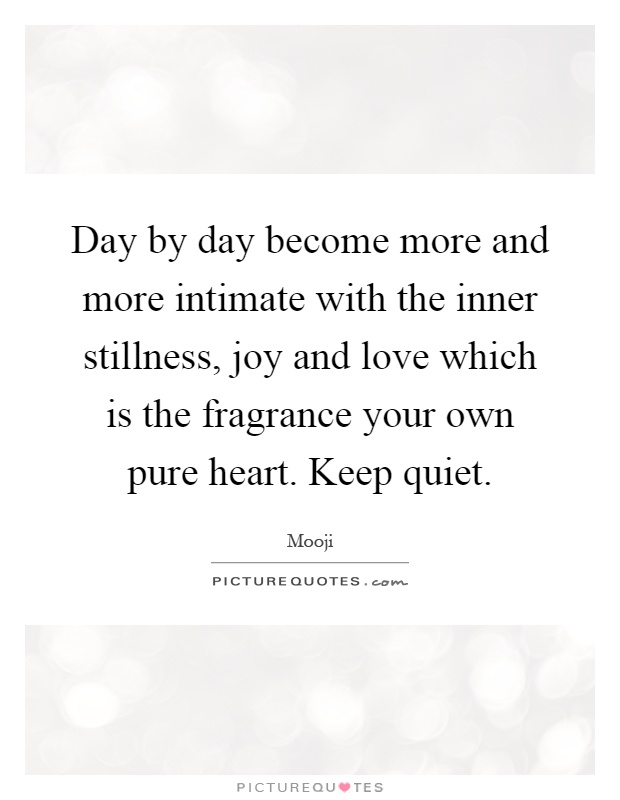 Day by day become more and more intimate with the inner stillness, joy and love which is the fragrance your own pure heart. Keep quiet Picture Quote #1