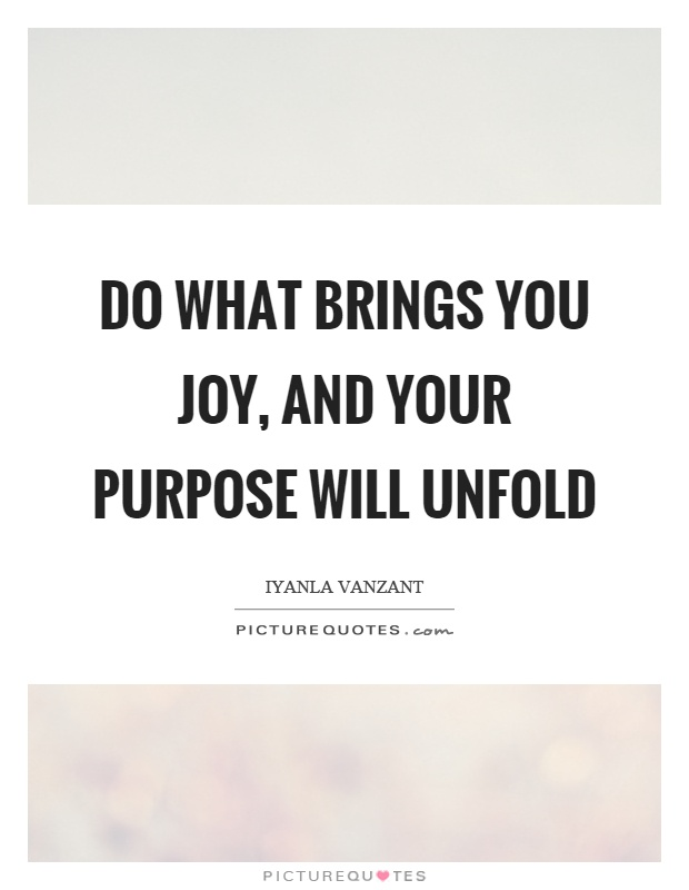 Do what brings you joy, and your purpose will unfold Picture Quote #1