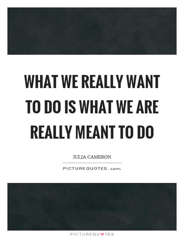 What we really want to do is what we are really meant to do Picture Quote #1