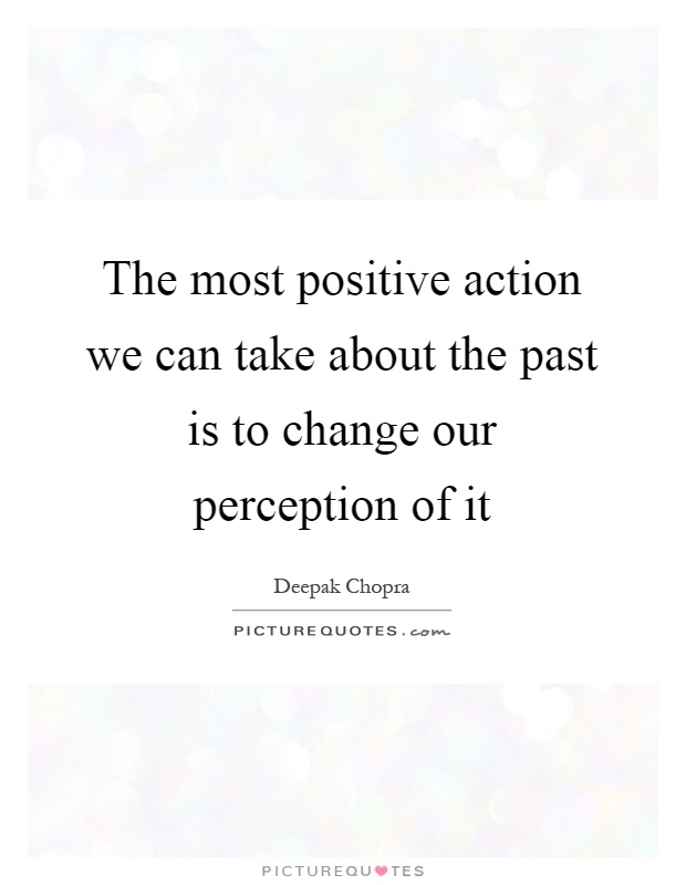 The most positive action we can take about the past is to change our perception of it Picture Quote #1