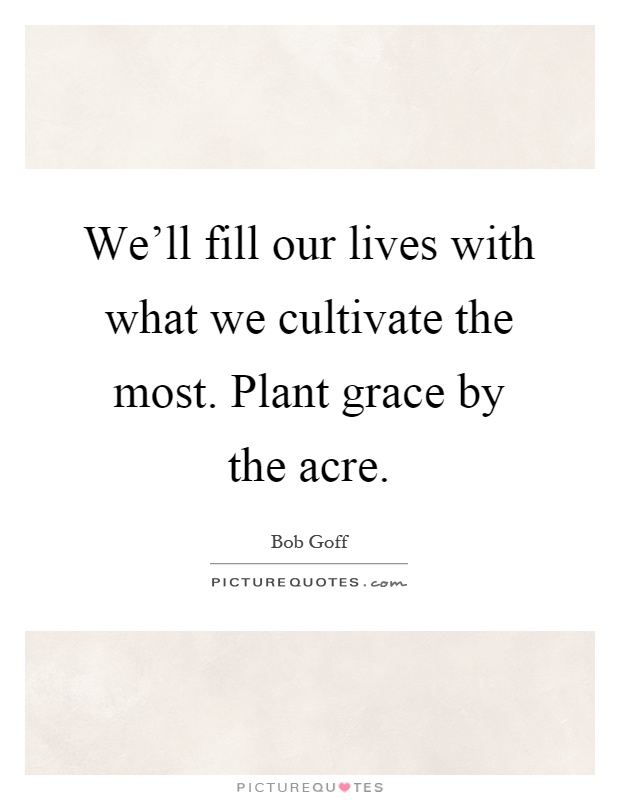 We'll fill our lives with what we cultivate the most. Plant grace by the acre Picture Quote #1