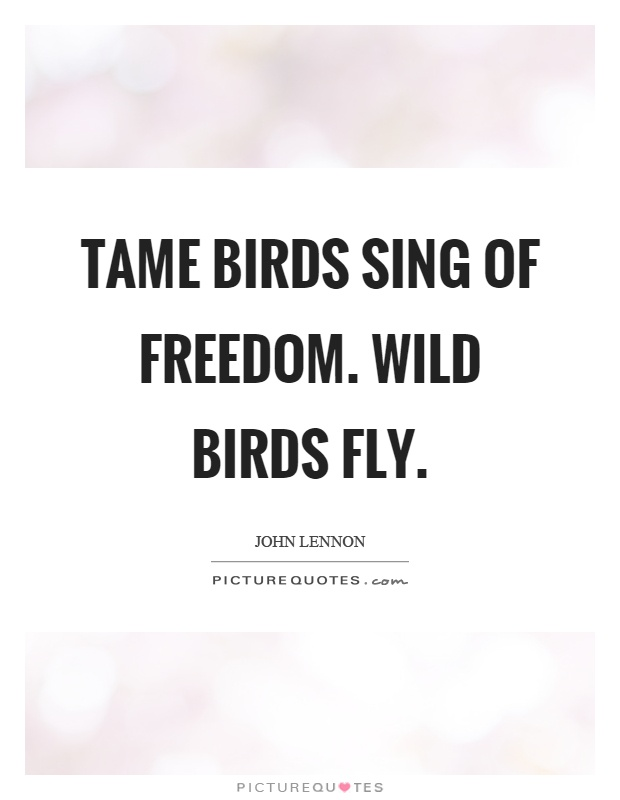 Tame Birds Sing Of Freedom Wild Birds Fly Picture Quotes