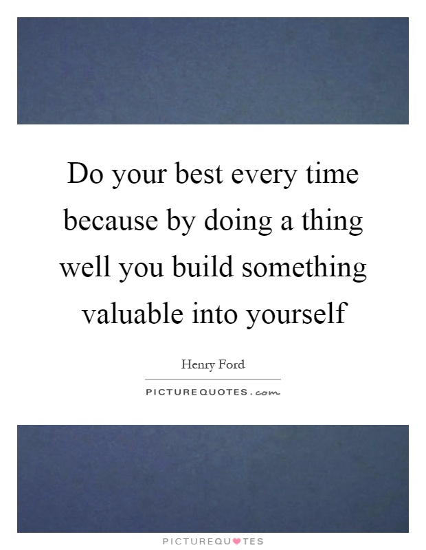 Do your best every time because by doing a thing well you build something valuable into yourself Picture Quote #1