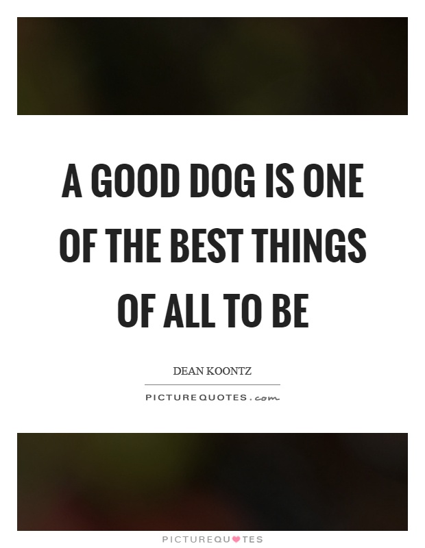 A good dog is one of the best things of all to be Picture Quote #1