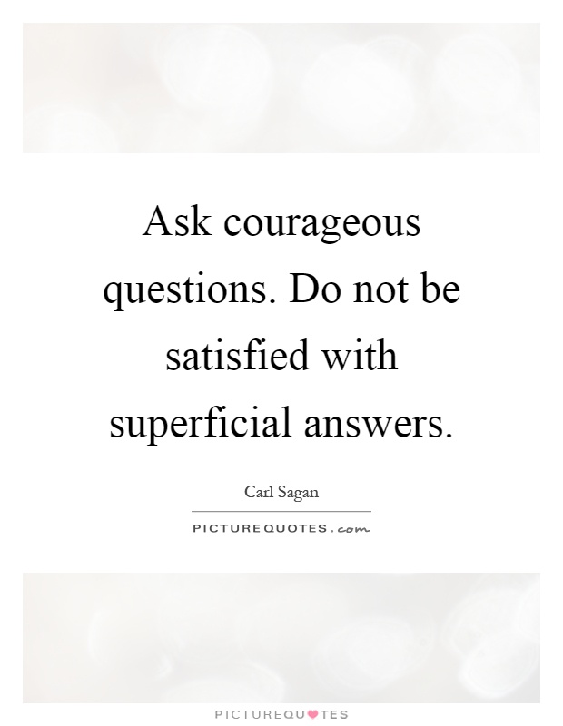 Ask courageous questions. Do not be satisfied with superficial answers Picture Quote #1