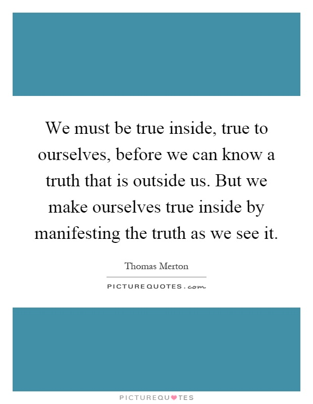 We must be true inside, true to ourselves, before we can know a truth that is outside us. But we make ourselves true inside by manifesting the truth as we see it Picture Quote #1
