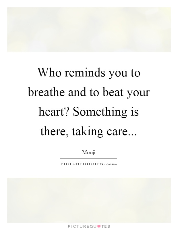Who reminds you to breathe and to beat your heart? Something is there, taking care Picture Quote #1