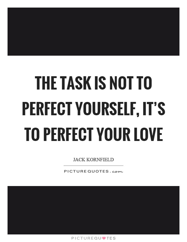 The task is not to perfect yourself, it's to perfect your love Picture Quote #1