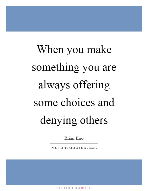 When you make something you are always offering some choices and denying others Picture Quote #1