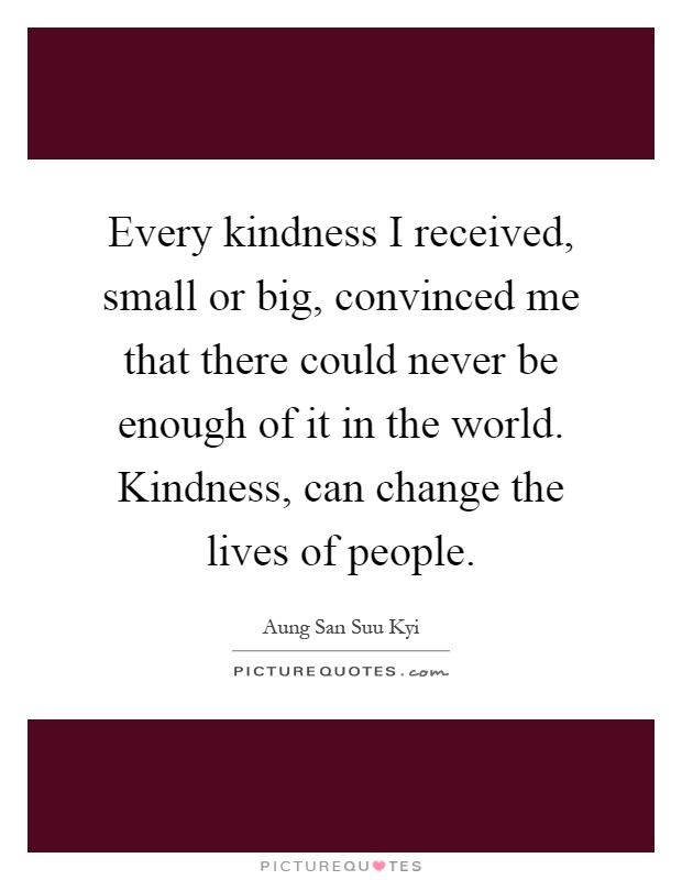 Every kindness I received, small or big, convinced me that there could never be enough of it in the world. Kindness, can change the lives of people Picture Quote #1