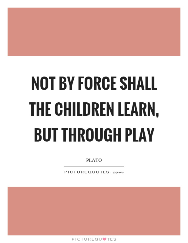Not by force shall the children learn, but through play Picture Quote #1
