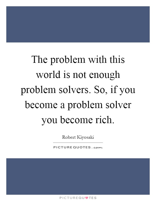 The problem with this world is not enough problem solvers. So, if you become a problem solver you become rich Picture Quote #1