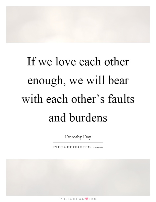 If We Love Each Other Enough, We Will Bear With Each Other