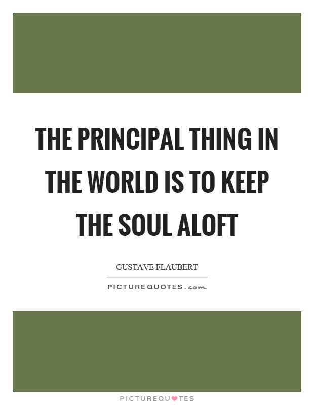 The principal thing in the world is to keep the soul aloft Picture Quote #1