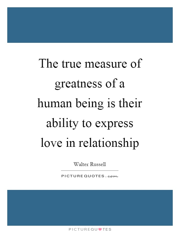 The true measure of greatness of a human being is their ability to express love in relationship Picture Quote #1