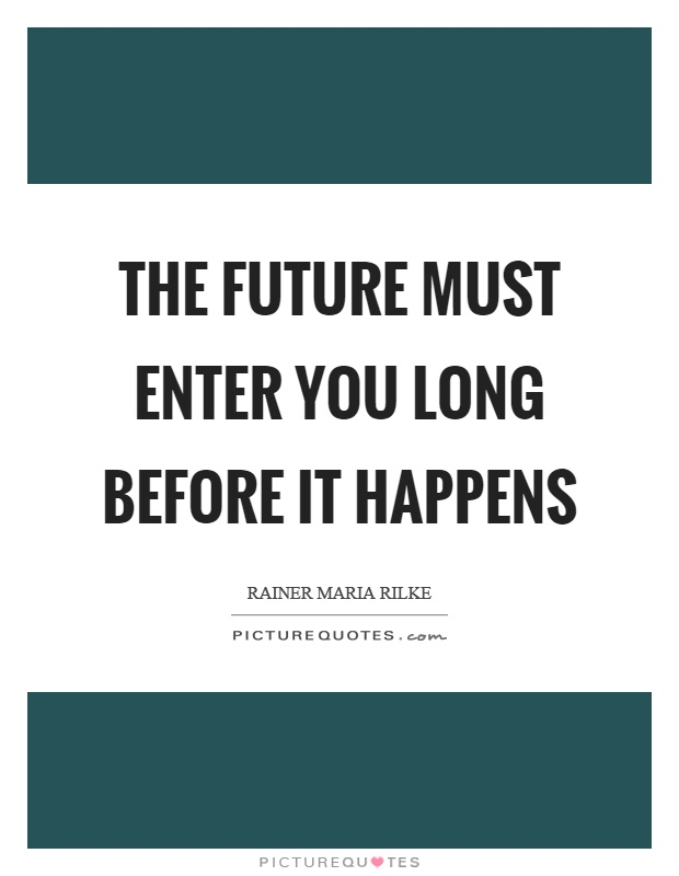 The future must enter you long before it happens Picture Quote #1