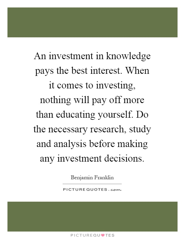 An investment in knowledge pays the best interest when it comes an investment in knowledge pays the best interest when it comes to investing nothing will pay off more than educating yourself do the necessary research solutioingenieria Choice Image