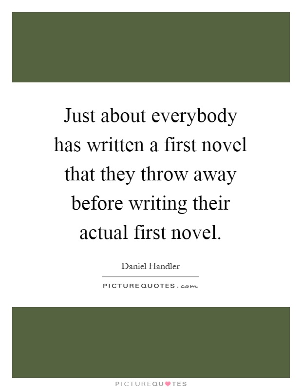 Just about everybody has written a first novel that they throw away before writing their actual first novel Picture Quote #1