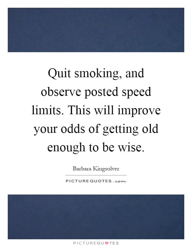 Quit smoking, and observe posted speed limits. This will improve your odds of getting old enough to be wise Picture Quote #1