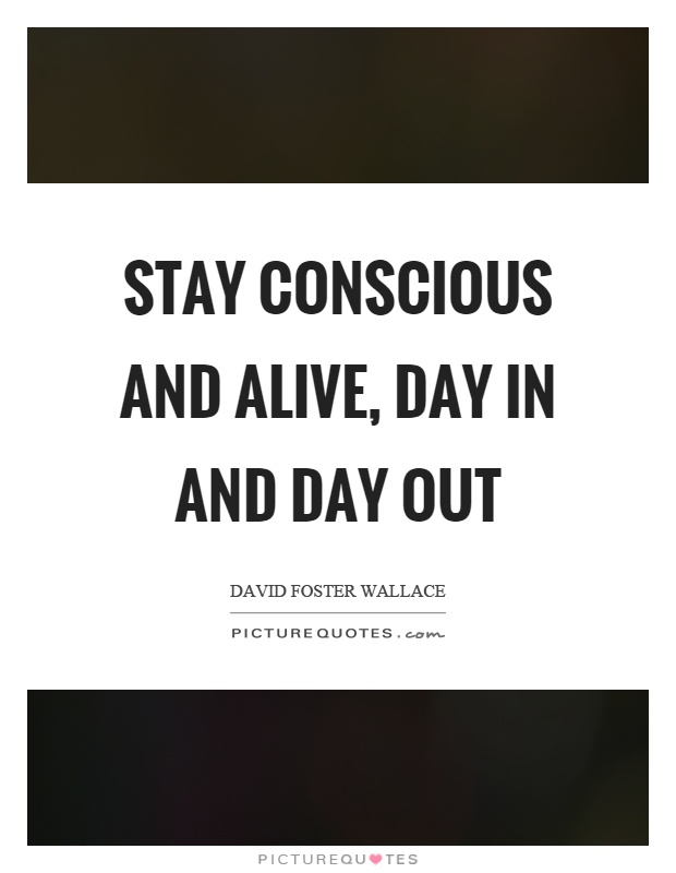 Stay conscious and alive, day in and day out Picture Quote #1