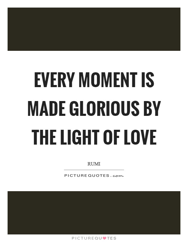 Every moment is made glorious by the light of love Picture Quote #1