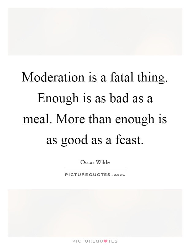 Moderation is a fatal thing. Enough is as bad as a meal. More than enough is as good as a feast Picture Quote #1