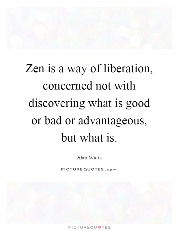 Zen is a way of liberation, concerned not with discovering what is good or bad or advantageous, but what is Picture Quote #1