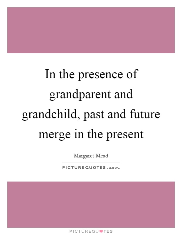 In the presence of grandparent and grandchild, past and future merge in the present Picture Quote #1