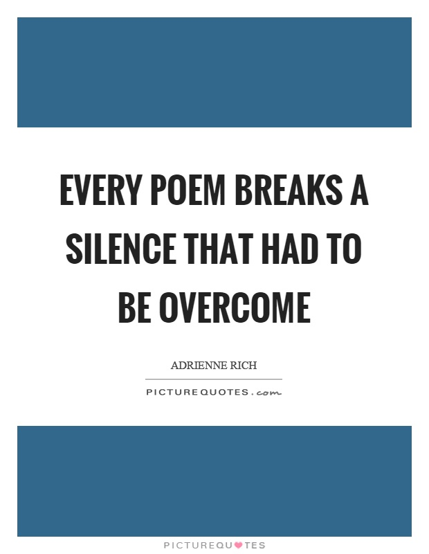 Every poem breaks a silence that had to be overcome Picture Quote #1