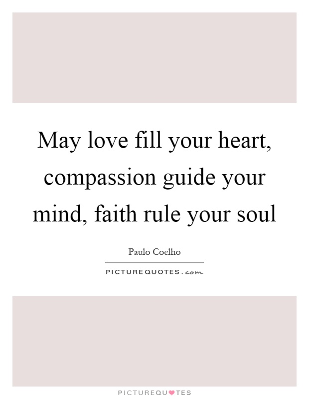 May love fill your heart, compassion guide your mind, faith rule your soul Picture Quote #1