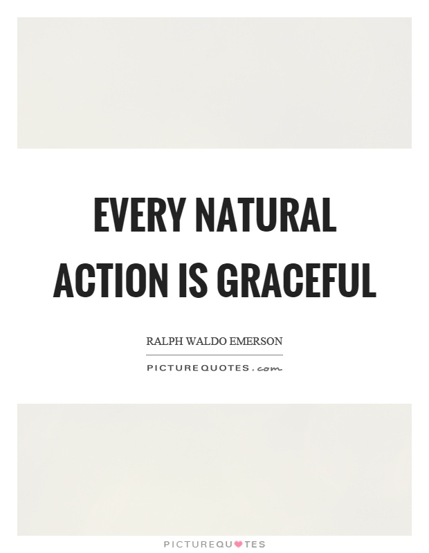 Every natural action is graceful Picture Quote #1