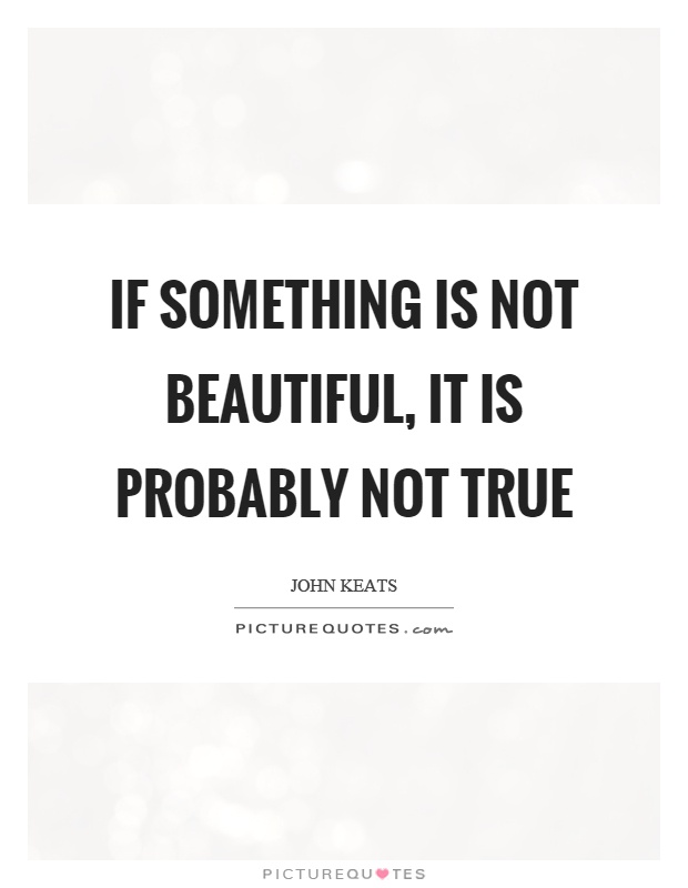 If something is not beautiful, it is probably not true Picture Quote #1