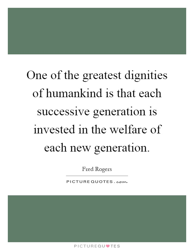 One of the greatest dignities of humankind is that each successive generation is invested in the welfare of each new generation Picture Quote #1
