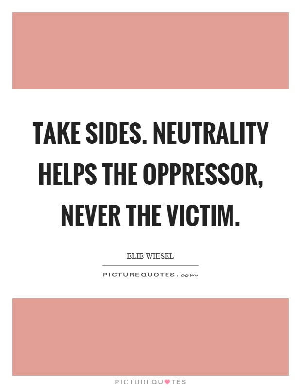 Take sides. Neutrality helps the oppressor, never the victim Picture Quote #1