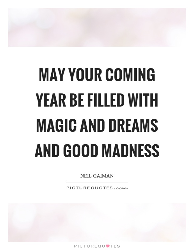 May your coming year be filled with magic and dreams and good madness Picture Quote #1